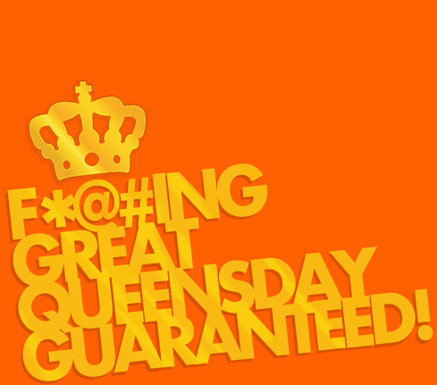 F*@#ing great Queensday guaranteed!